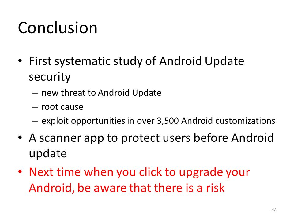 Conclusion First systematic study of Android Update security – new threat to Android Update – root cause – exploit opportunities in over 3,500 Android customizations A scanner app to protect users before Android update Next time when you click to upgrade your Android, be aware that there is a risk 44