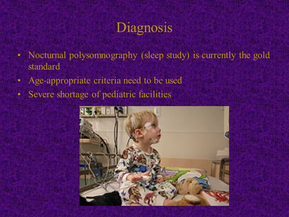 Diagnosis Nocturnal polysomnography (sleep study) is currently the gold standard Age-appropriate criteria need to be used Severe shortage of pediatric facilities