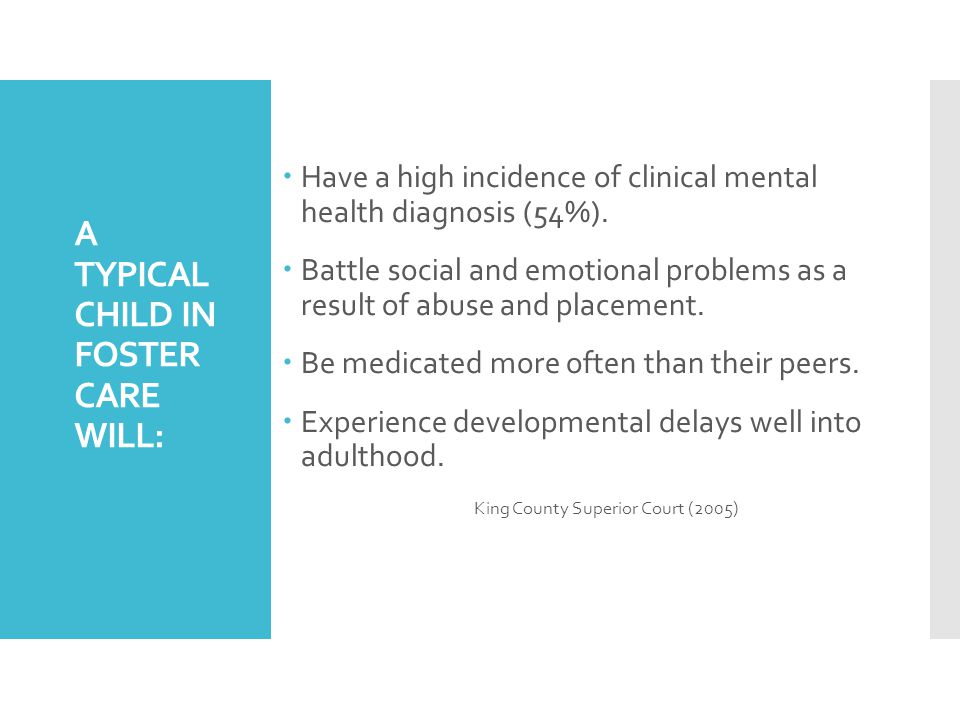 A TYPICAL CHILD IN FOSTER CARE WILL:  Have a high incidence of clinical mental health diagnosis (54%).
