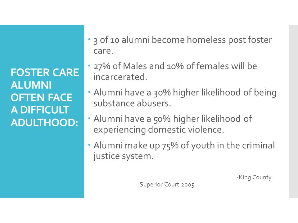 FOSTER CARE ALUMNI OFTEN FACE A DIFFICULT ADULTHOOD:  3 of 10 alumni become homeless post foster care.