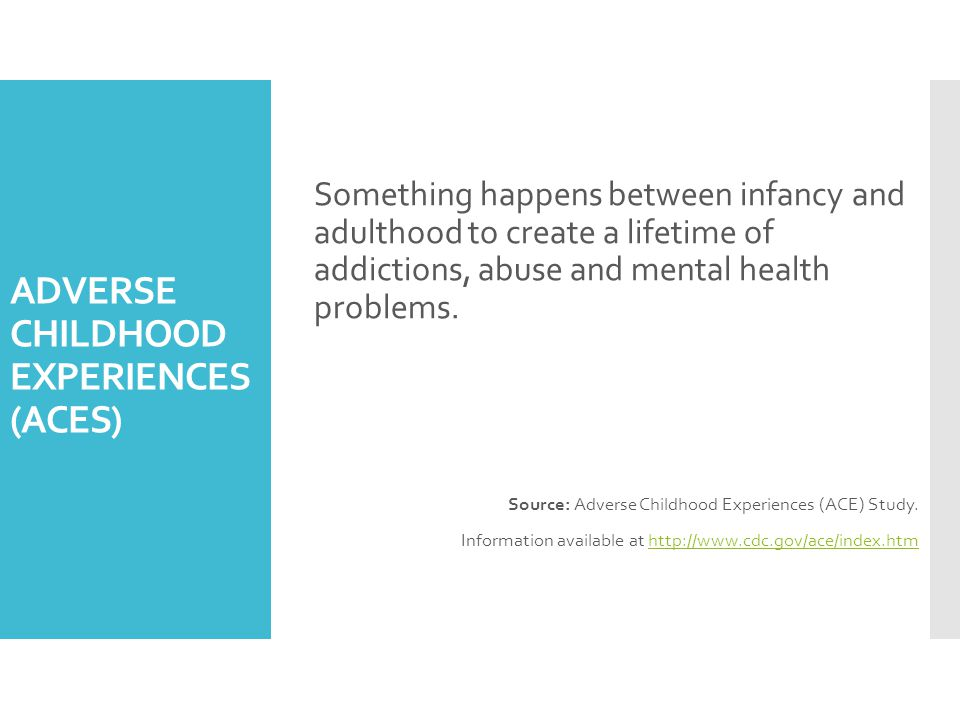 ADVERSE CHILDHOOD EXPERIENCES (ACES) Something happens between infancy and adulthood to create a lifetime of addictions, abuse and mental health problems.