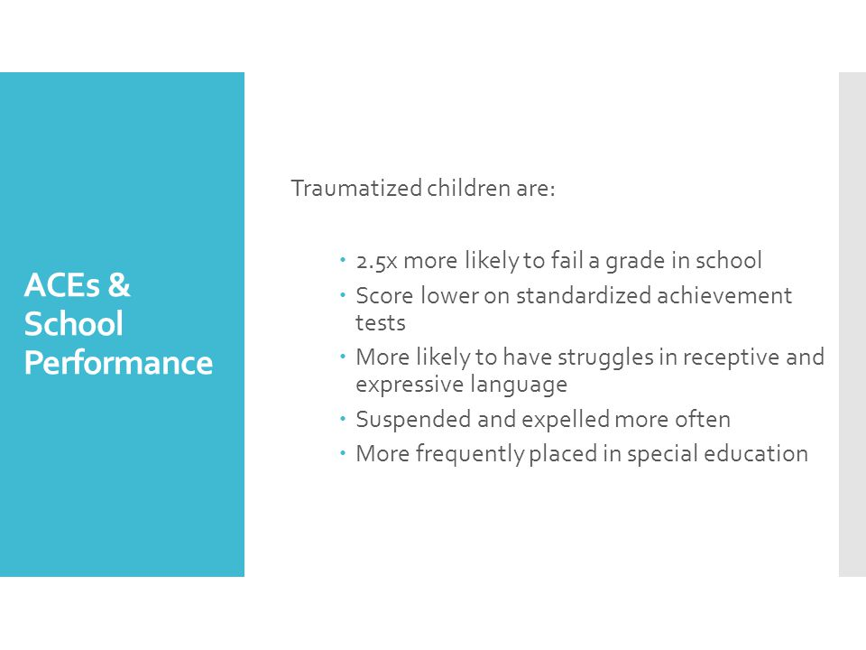 ACEs & School Performance Traumatized children are:  2.5x more likely to fail a grade in school  Score lower on standardized achievement tests  More likely to have struggles in receptive and expressive language  Suspended and expelled more often  More frequently placed in special education