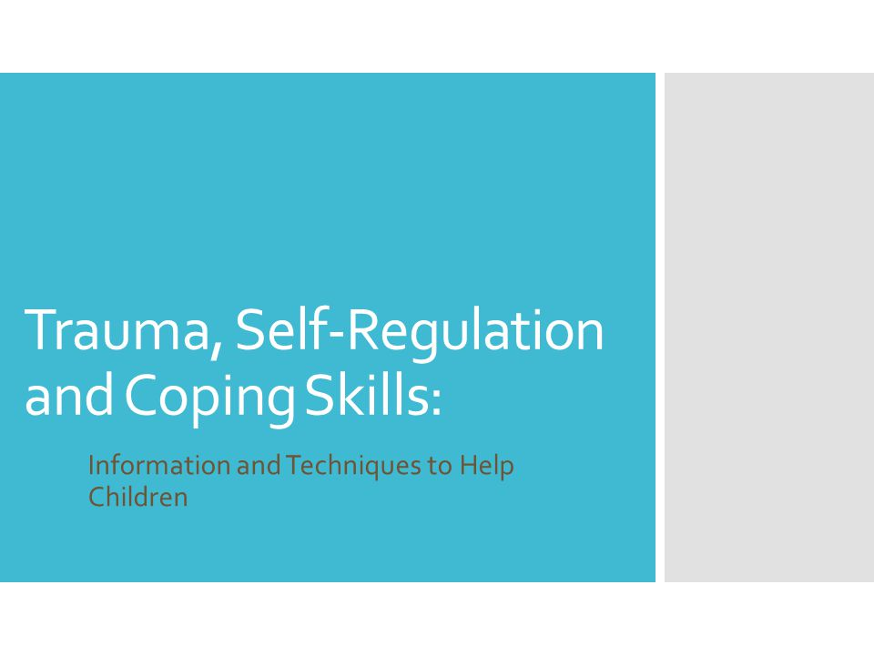Trauma, Self-Regulation and Coping Skills: Information and Techniques to Help Children