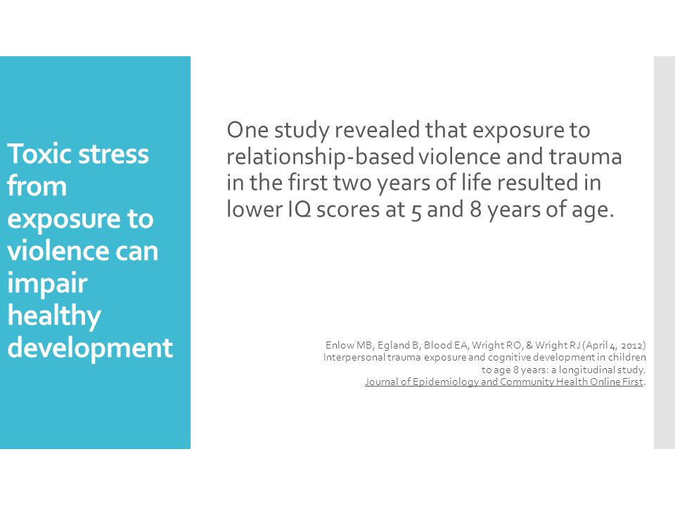 Toxic stress from exposure to violence can impair healthy development One study revealed that exposure to relationship-based violence and trauma in the first two years of life resulted in lower IQ scores at 5 and 8 years of age.