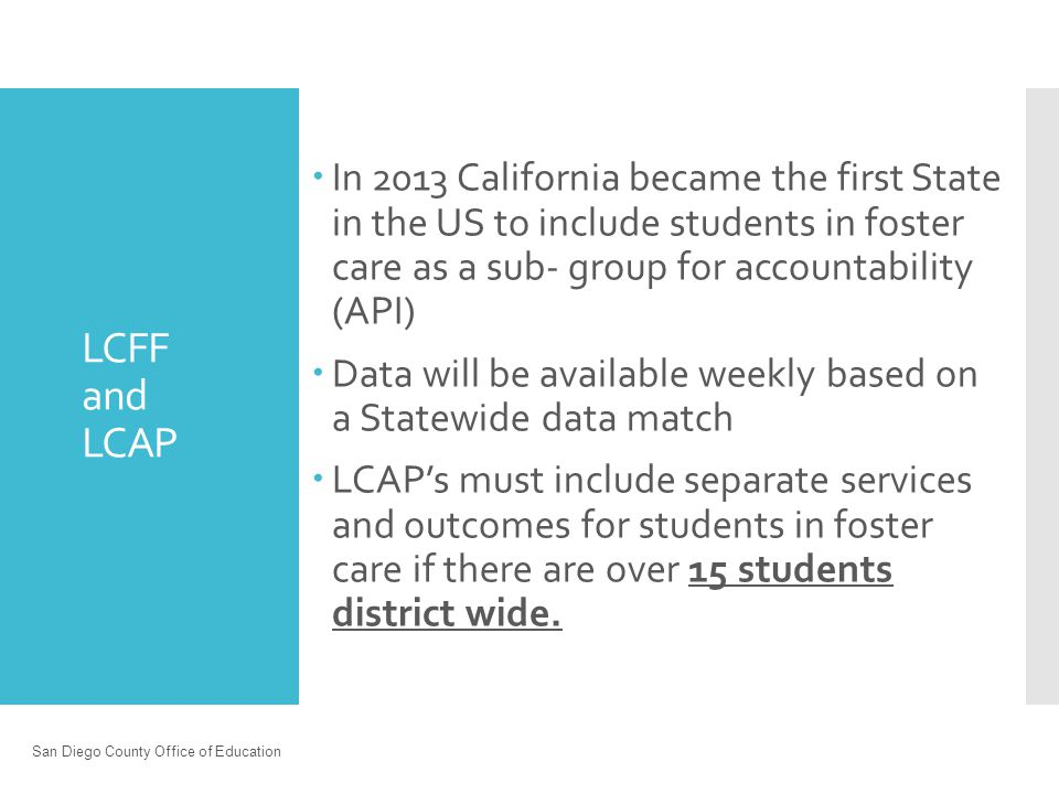 LCFF and LCAP  In 2013 California became the first State in the US to include students in foster care as a sub- group for accountability (API)  Data will be available weekly based on a Statewide data match  LCAP's must include separate services and outcomes for students in foster care if there are over 15 students district wide.