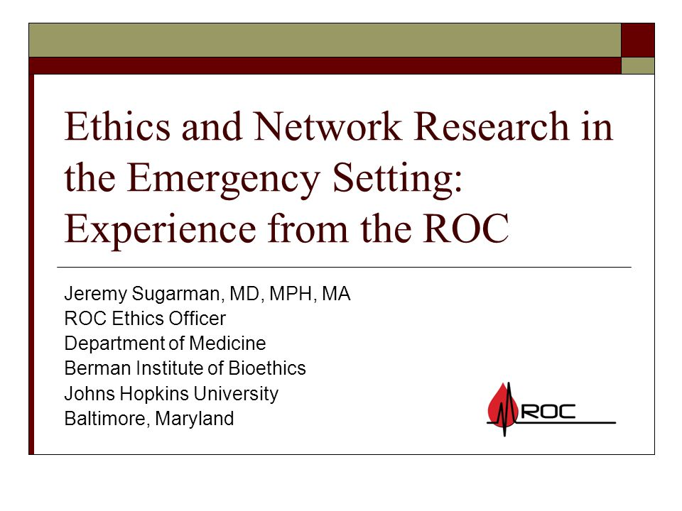 Ethics and Network Research in the Emergency Setting: Experience from the ROC Jeremy Sugarman, MD, MPH, MA ROC Ethics Officer Department of Medicine Berman Institute of Bioethics Johns Hopkins University Baltimore, Maryland