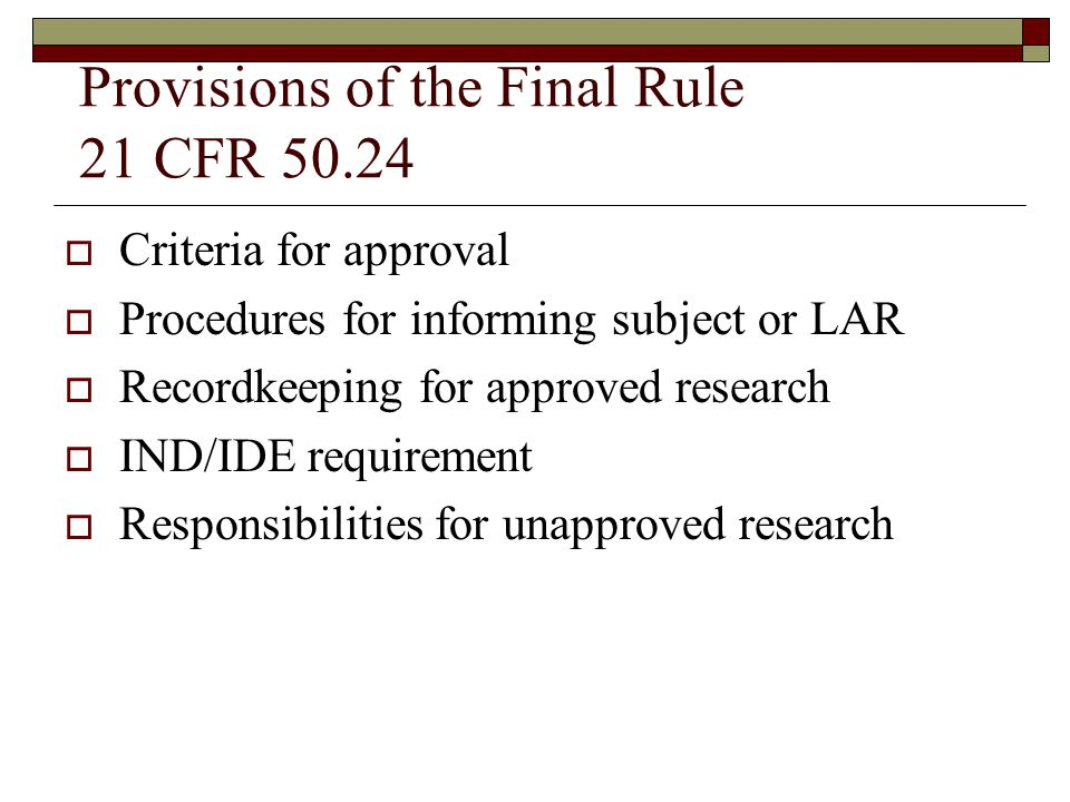 Provisions of the Final Rule 21 CFR 50.24  Criteria for approval  Procedures for informing subject or LAR  Recordkeeping for approved research  IND/IDE requirement  Responsibilities for unapproved research