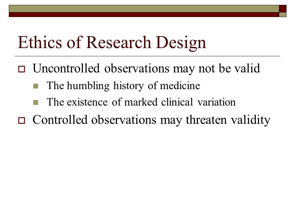 Ethics of Research Design  Uncontrolled observations may not be valid The humbling history of medicine The existence of marked clinical variation  Controlled observations may threaten validity