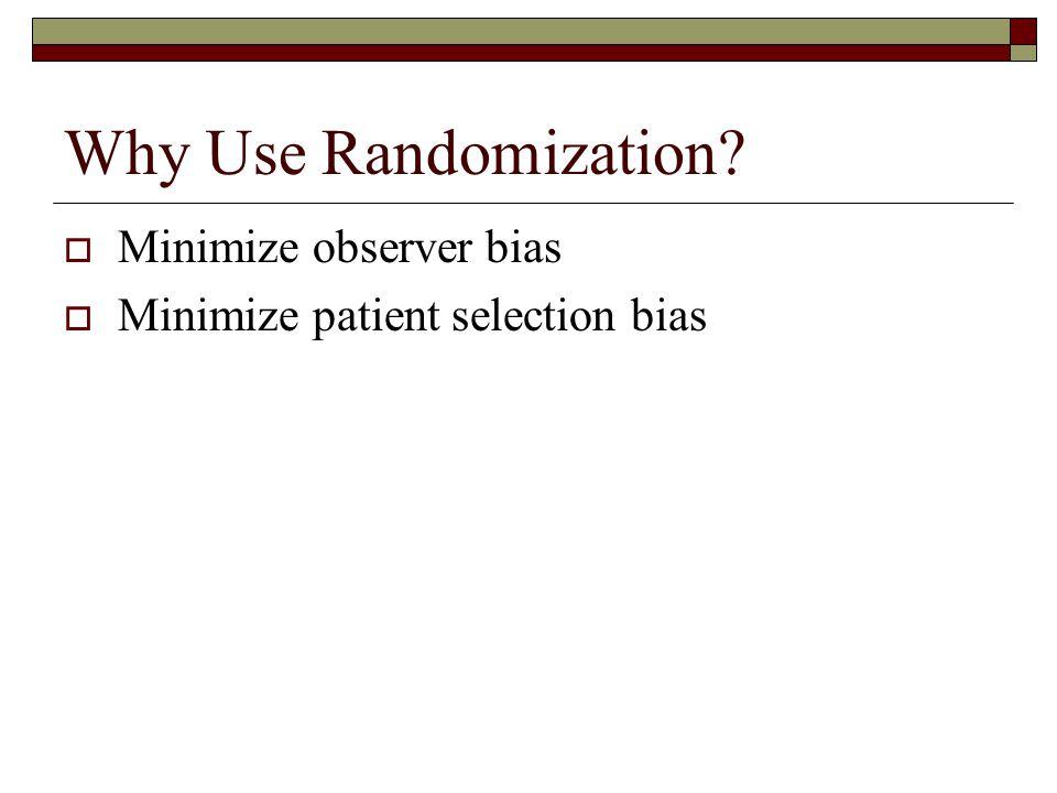 Why Use Randomization?  Minimize observer bias  Minimize patient selection bias