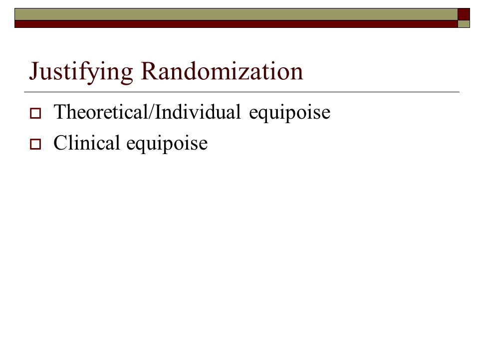 Justifying Randomization  Theoretical/Individual equipoise  Clinical equipoise