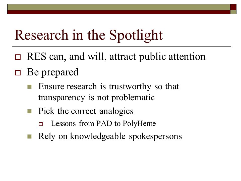 Research in the Spotlight  RES can, and will, attract public attention  Be prepared Ensure research is trustworthy so that transparency is not problematic Pick the correct analogies  Lessons from PAD to PolyHeme Rely on knowledgeable spokespersons