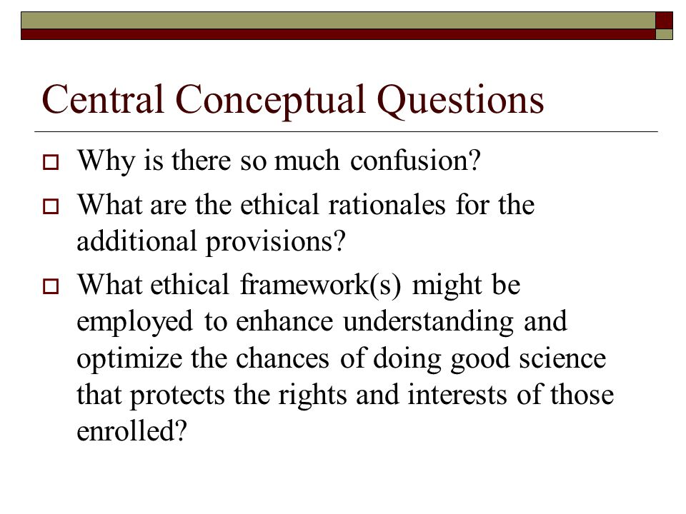 Central Conceptual Questions  Why is there so much confusion?  What are the ethical rationales for the additional provisions?  What ethical framewo