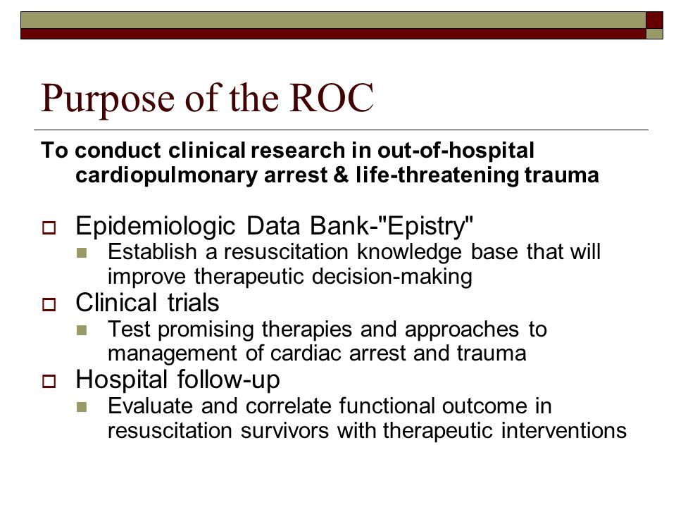 Purpose of the ROC To conduct clinical research in out-of-hospital cardiopulmonary arrest & life-threatening trauma  Epidemiologic Data Bank- Epistry Establish a resuscitation knowledge base that will improve therapeutic decision-making  Clinical trials Test promising therapies and approaches to management of cardiac arrest and trauma  Hospital follow-up Evaluate and correlate functional outcome in resuscitation survivors with therapeutic interventions