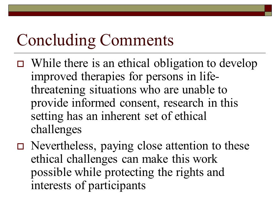 Concluding Comments  While there is an ethical obligation to develop improved therapies for persons in life- threatening situations who are unable to provide informed consent, research in this setting has an inherent set of ethical challenges  Nevertheless, paying close attention to these ethical challenges can make this work possible while protecting the rights and interests of participants