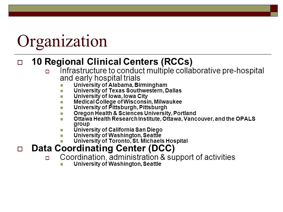 Organization  10 Regional Clinical Centers (RCCs)  Infrastructure to conduct multiple collaborative pre-hospital and early hospital trials University of Alabama, Birmingham University of Texas Southwestern, Dallas University of Iowa, Iowa City Medical College of Wisconsin, Milwaukee University of Pittsburgh, Pittsburgh Oregon Health & Sciences University, Portland Ottawa Health Research Institute, Ottawa, Vancouver, and the OPALS group University of California San Diego University of Washington, Seattle University of Toronto, St.