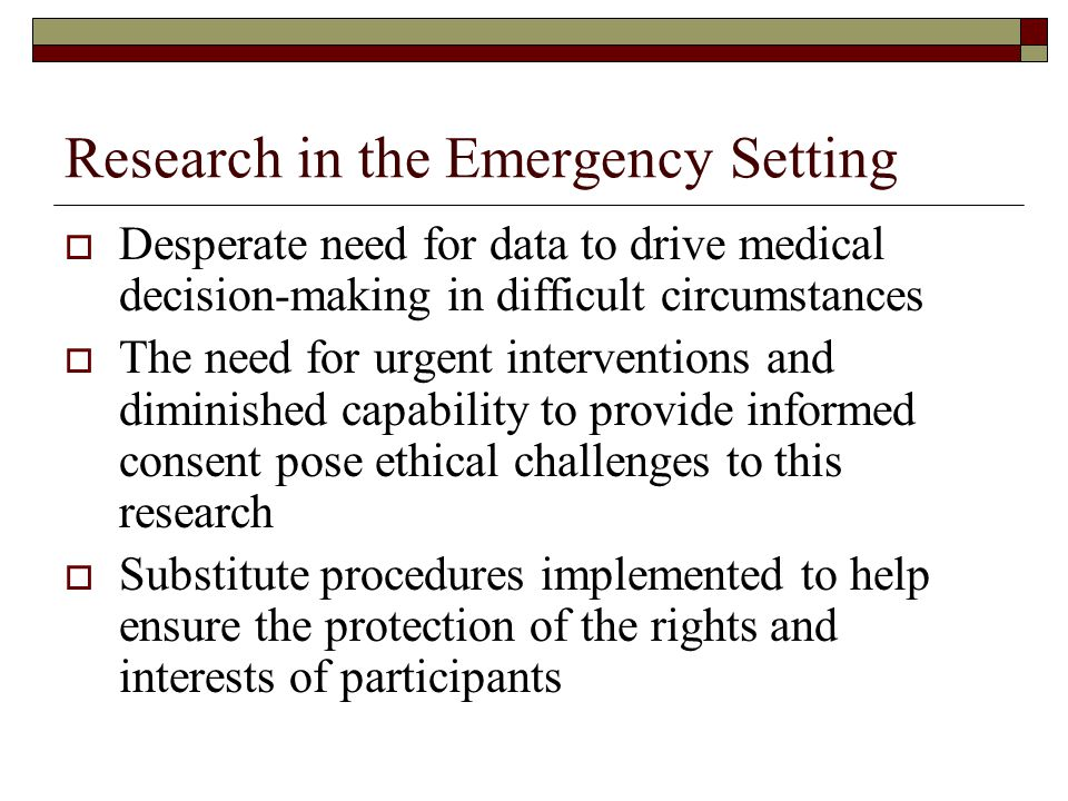 Research in the Emergency Setting  Desperate need for data to drive medical decision-making in difficult circumstances  The need for urgent interven