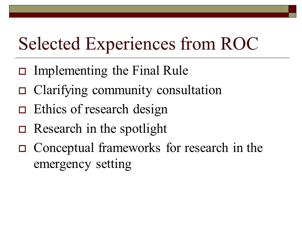 Selected Experiences from ROC  Implementing the Final Rule  Clarifying community consultation  Ethics of research design  Research in the spotlight  Conceptual frameworks for research in the emergency setting