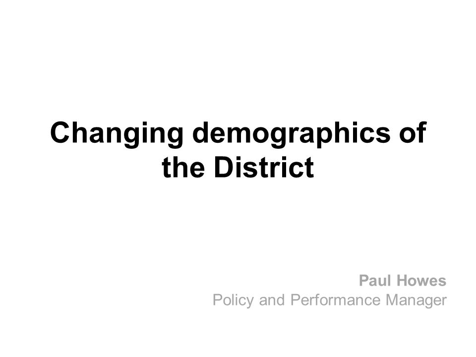 Changing demographics of the District Paul Howes Policy and Performance Manager