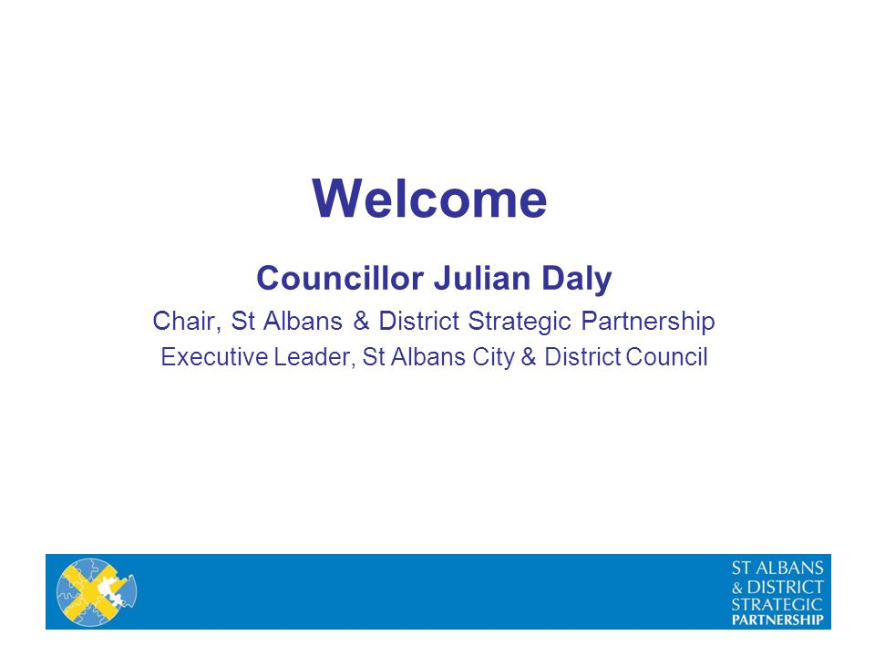 Welcome Councillor Julian Daly Chair, St Albans & District Strategic Partnership Executive Leader, St Albans City & District Council