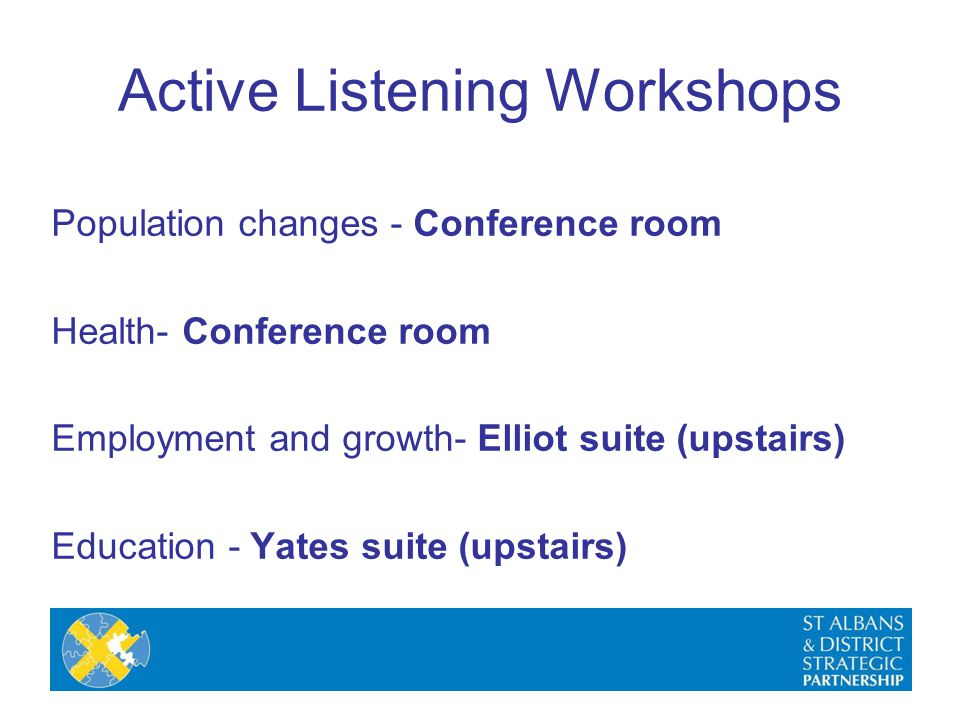 Population changes - Conference room Health- Conference room Employment and growth- Elliot suite (upstairs) Education - Yates suite (upstairs) Active Listening Workshops