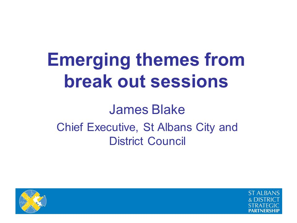 Emerging themes from break out sessions James Blake Chief Executive, St Albans City and District Council
