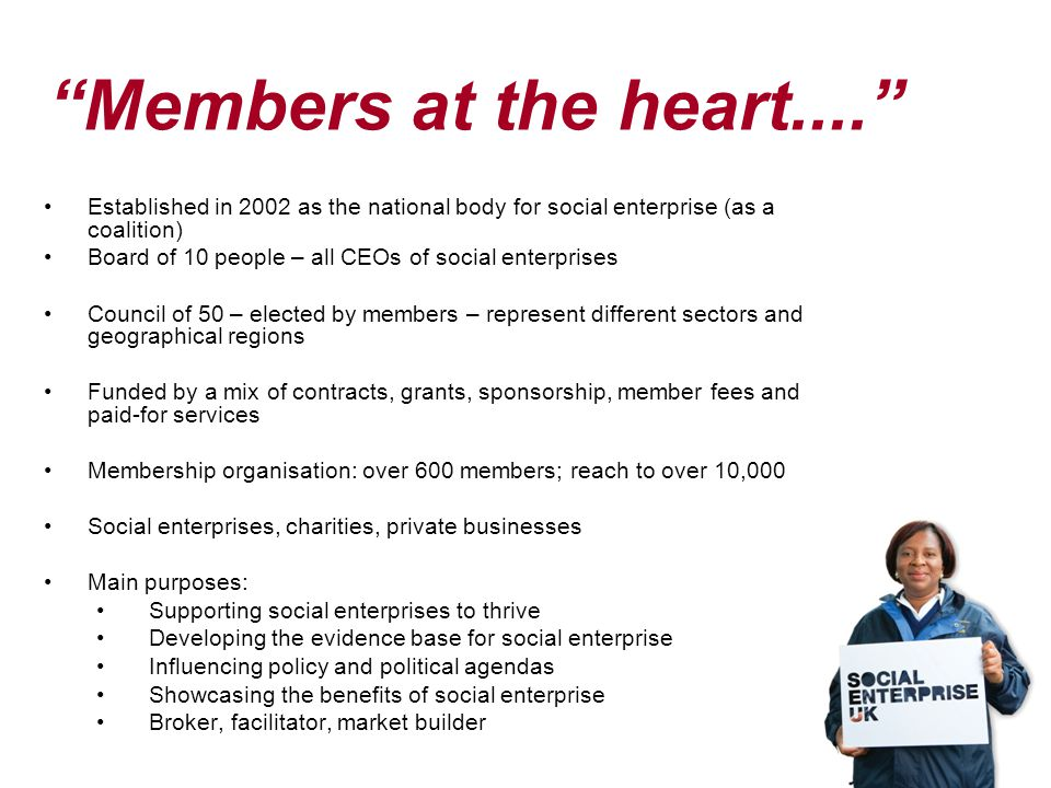 Members at the heart.... Established in 2002 as the national body for social enterprise (as a coalition) Board of 10 people – all CEOs of social enterprises Council of 50 – elected by members – represent different sectors and geographical regions Funded by a mix of contracts, grants, sponsorship, member fees and paid-for services Membership organisation: over 600 members; reach to over 10,000 Social enterprises, charities, private businesses Main purposes: Supporting social enterprises to thrive Developing the evidence base for social enterprise Influencing policy and political agendas Showcasing the benefits of social enterprise Broker, facilitator, market builder