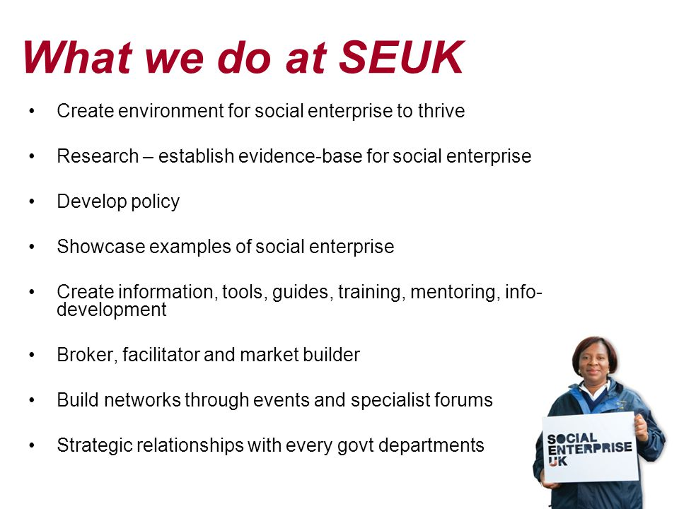What we do at SEUK Create environment for social enterprise to thrive Research – establish evidence-base for social enterprise Develop policy Showcase examples of social enterprise Create information, tools, guides, training, mentoring, info- development Broker, facilitator and market builder Build networks through events and specialist forums Strategic relationships with every govt departments