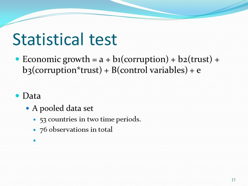 Statistical test Economic growth = a + b1(corruption) + b2(trust) + b3(corruption*trust) + B(control variables) + e Data A pooled data set 53 countrie