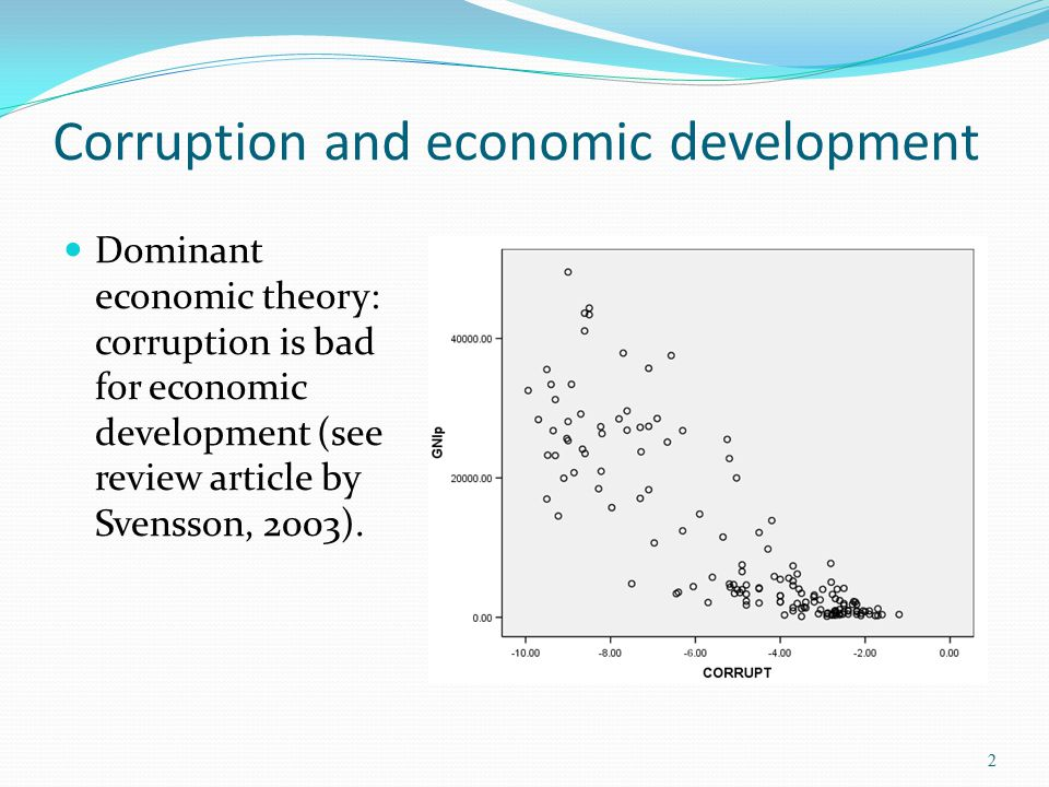 Corruption and economic development Dominant economic theory: corruption is bad for economic development (see review article by Svensson, 2003). 2
