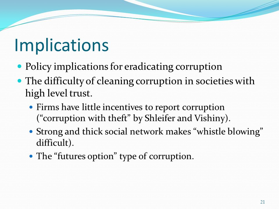 Implications Policy implications for eradicating corruption The difficulty of cleaning corruption in societies with high level trust. Firms have littl