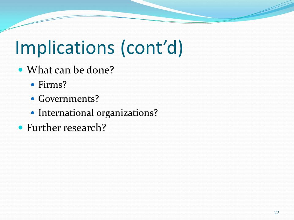 Implications (cont'd) What can be done? Firms? Governments? International organizations? Further research? 22
