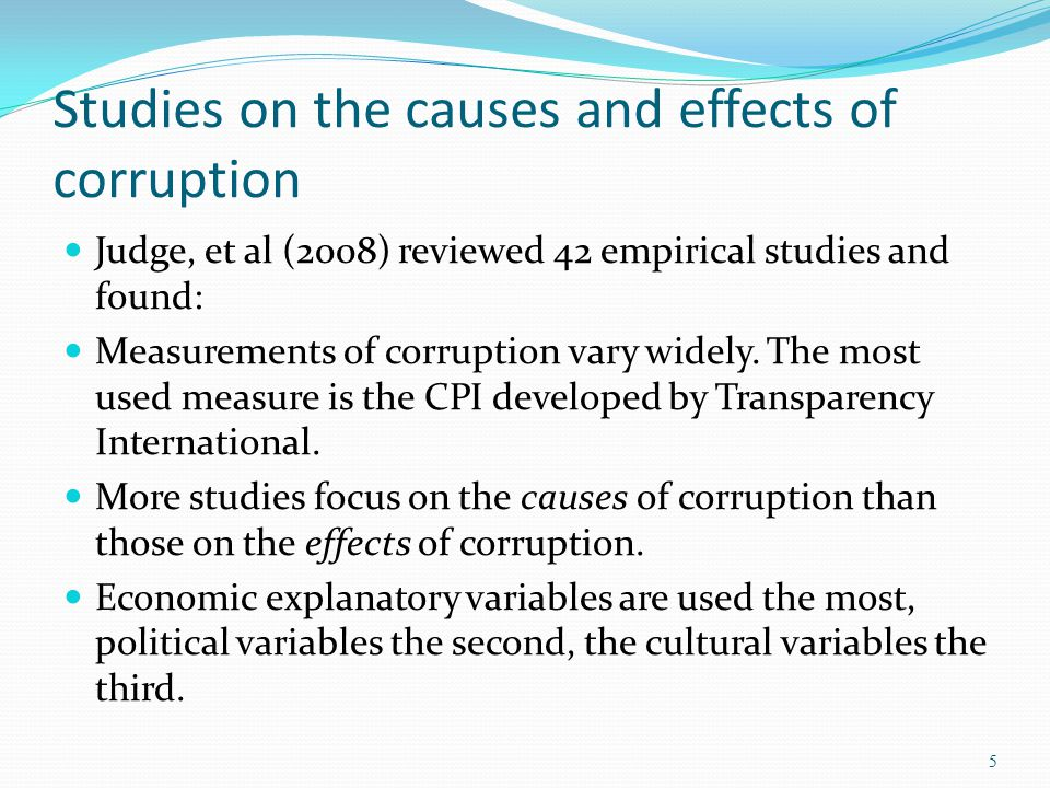 Studies on the causes and effects of corruption Judge, et al (2008) reviewed 42 empirical studies and found: Measurements of corruption vary widely. T