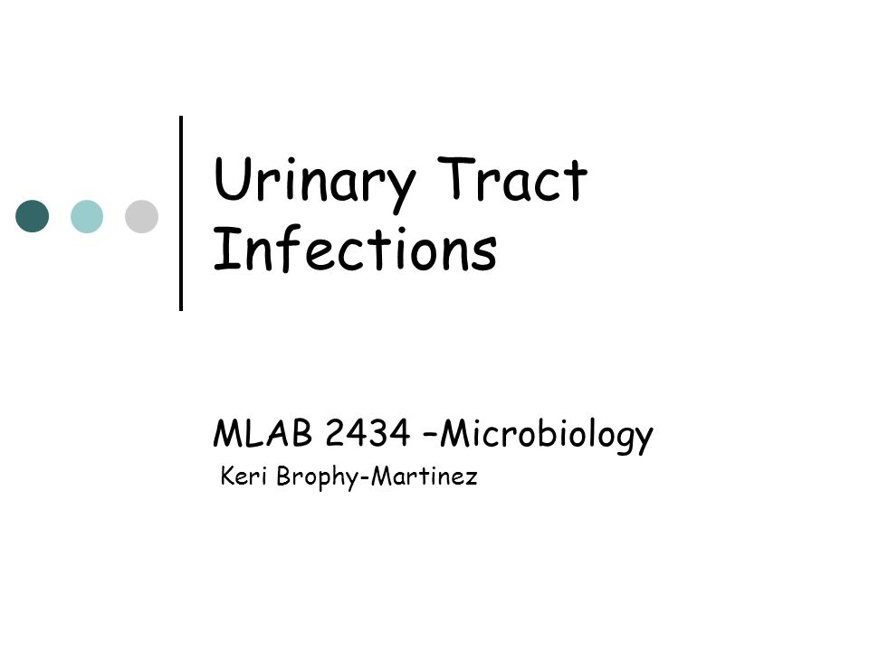 Urinary Tract Infections MLAB 2434 –Microbiology Keri Brophy-Martinez