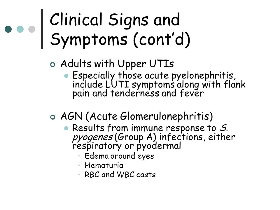 Clinical Signs and Symptoms (cont'd) Adults with Upper UTIs Especially those acute pyelonephritis, include LUTI symptoms along with flank pain and ten