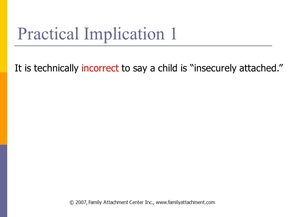 © 2007, Family Attachment Center Inc., www.familyattachment.com Practical Implication 1 It is technically incorrect to say a child is insecurely attached.