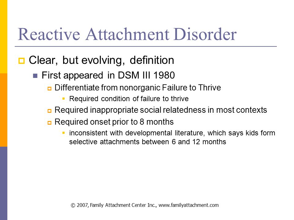 © 2007, Family Attachment Center Inc., www.familyattachment.com Reactive Attachment Disorder  Clear, but evolving, definition First appeared in DSM III 1980  Differentiate from nonorganic Failure to Thrive  Required condition of failure to thrive  Required inappropriate social relatedness in most contexts  Required onset prior to 8 months  inconsistent with developmental literature, which says kids form selective attachments between 6 and 12 months