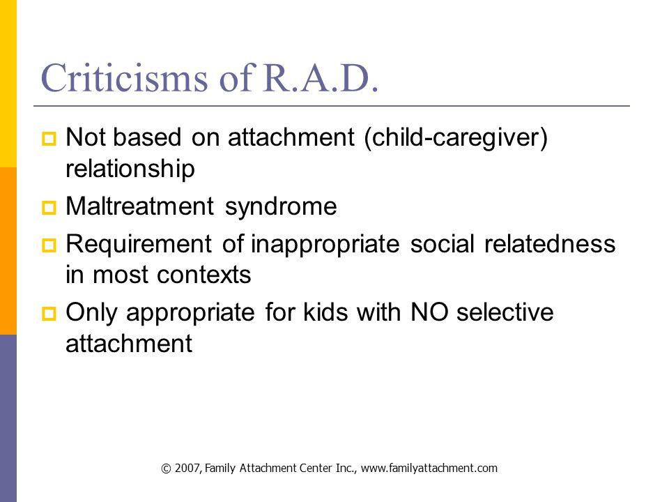 © 2007, Family Attachment Center Inc., www.familyattachment.com Criticisms of R.A.D.
