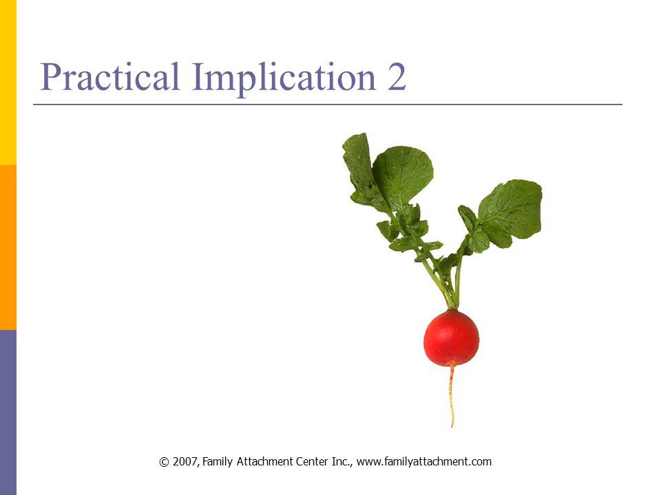 © 2007, Family Attachment Center Inc., www.familyattachment.com Practical Implication 2