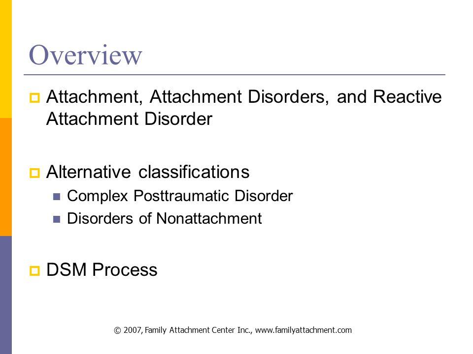 © 2007, Family Attachment Center Inc., www.familyattachment.com Overview  Attachment, Attachment Disorders, and Reactive Attachment Disorder  Alternative classifications Complex Posttraumatic Disorder Disorders of Nonattachment  DSM Process