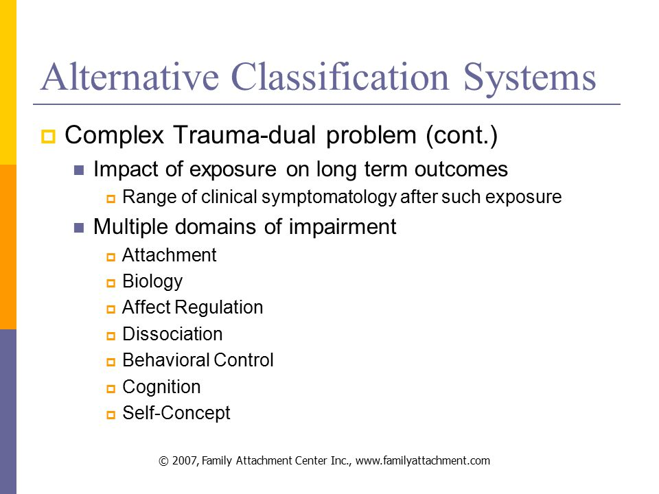 © 2007, Family Attachment Center Inc., www.familyattachment.com Alternative Classification Systems  Complex Trauma-dual problem (cont.) Impact of exposure on long term outcomes  Range of clinical symptomatology after such exposure Multiple domains of impairment  Attachment  Biology  Affect Regulation  Dissociation  Behavioral Control  Cognition  Self-Concept