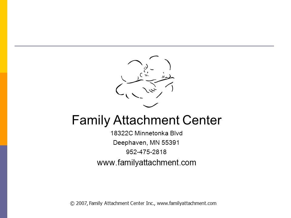 © 2007, Family Attachment Center Inc., www.familyattachment.com Family Attachment Center 18322C Minnetonka Blvd Deephaven, MN 55391 952-475-2818 www.familyattachment.com