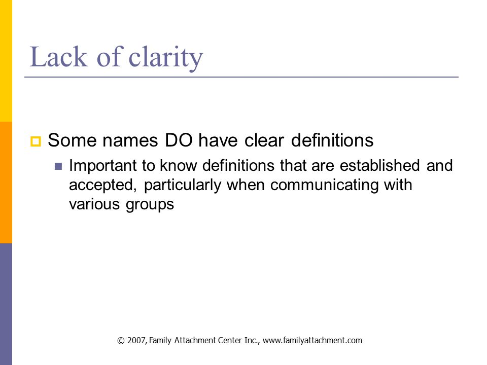 © 2007, Family Attachment Center Inc., www.familyattachment.com Lack of clarity  Some names DO have clear definitions Important to know definitions that are established and accepted, particularly when communicating with various groups