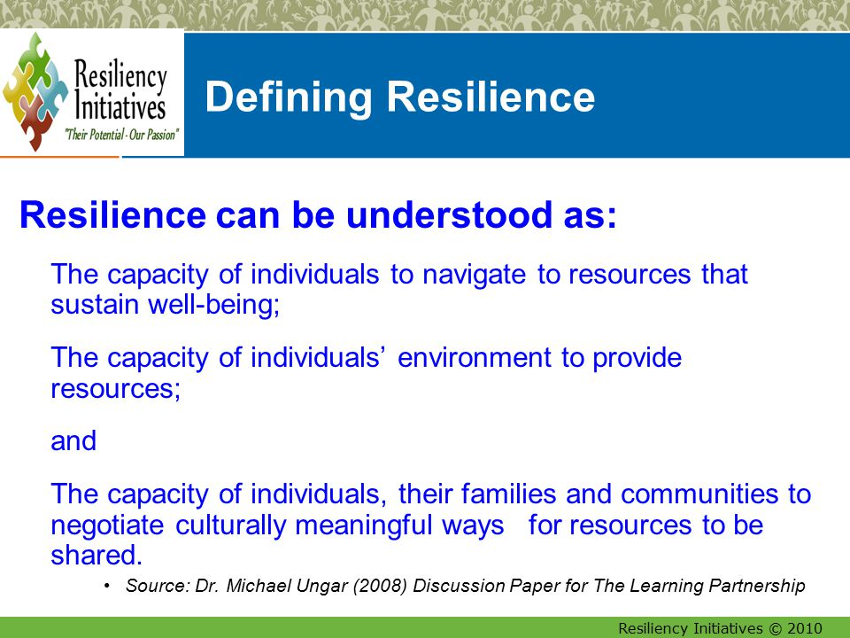 Resiliency Initiatives © 2010 I am, I have, I can… I Am (Internal Characteristics/Strengths) + I Have (External Strengths/Relationships & Connections) = I Can (Core Competencies, Resiliency, Capacity for Success) Adapted from Edith Grotberg, International Resilience Research Project (IRR) Transacting