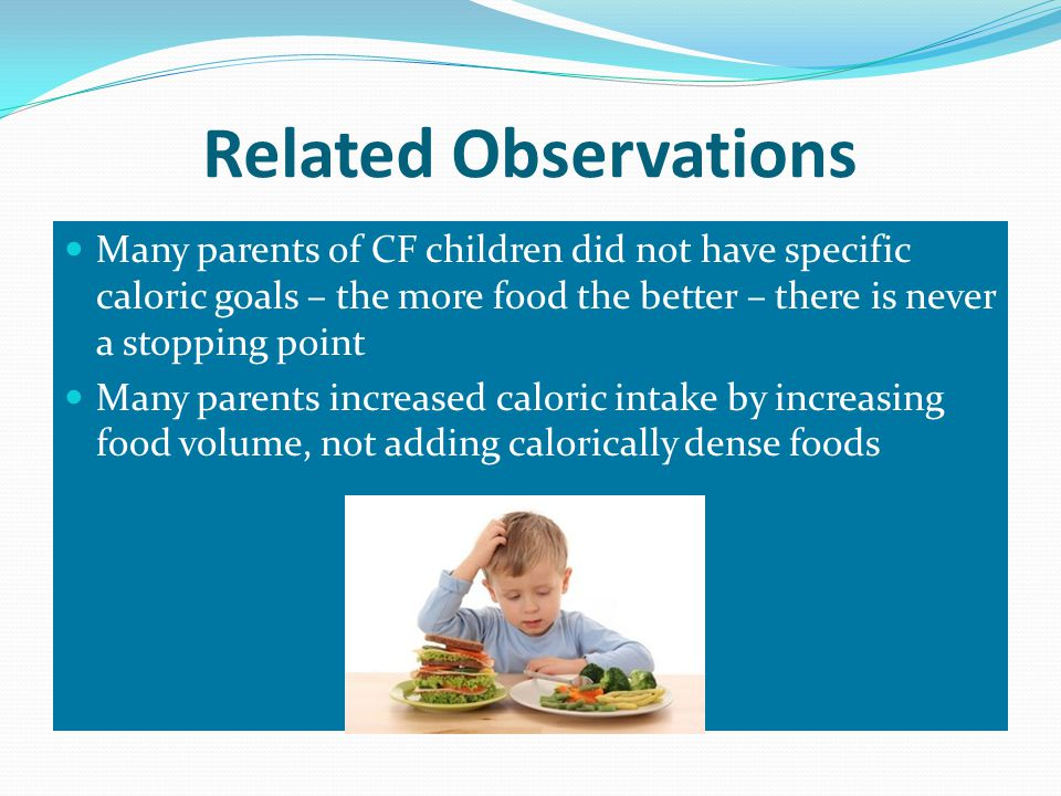 Related Observations Many parents of CF children did not have specific caloric goals – the more food the better – there is never a stopping point Many parents increased caloric intake by increasing food volume, not adding calorically dense foods