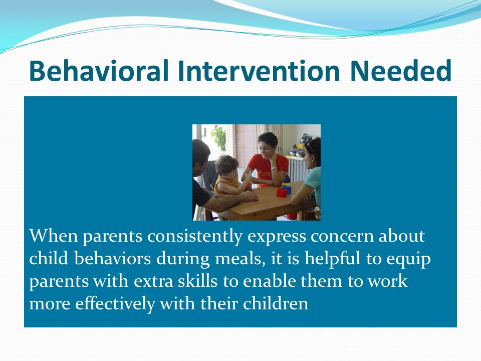 Behavioral Intervention Needed When parents consistently express concern about child behaviors during meals, it is helpful to equip parents with extra skills to enable them to work more effectively with their children