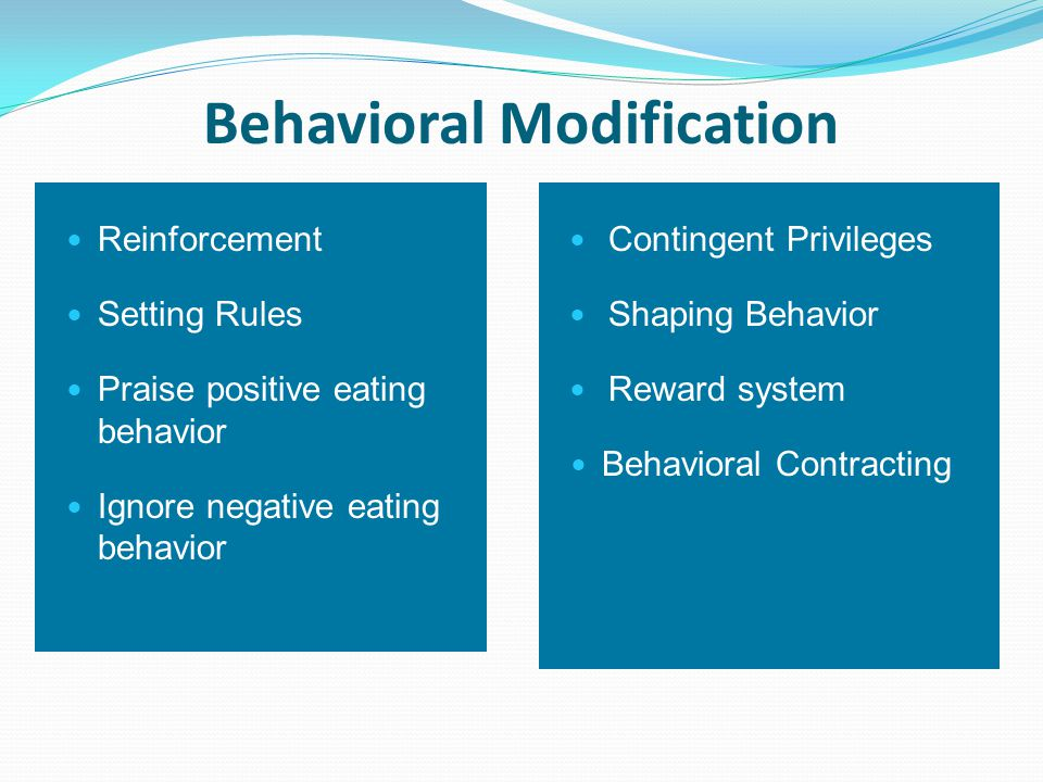 Behavioral Modification Reinforcement Setting Rules Praise positive eating behavior Ignore negative eating behavior Contingent Privileges Shaping Behavior Reward system Behavioral Contracting