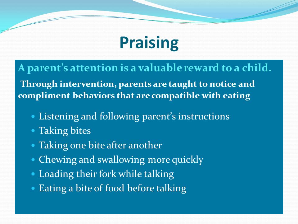 Praising A parent's attention is a valuable reward to a child.