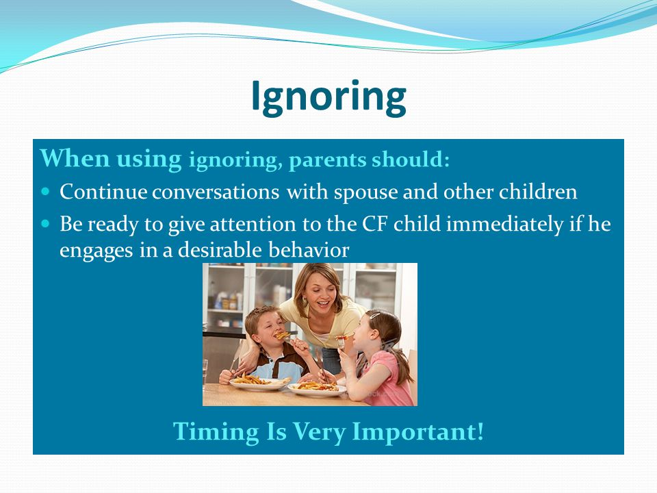 Ignoring When using ignoring, parents should: Continue conversations with spouse and other children Be ready to give attention to the CF child immediately if he engages in a desirable behavior Timing Is Very Important!
