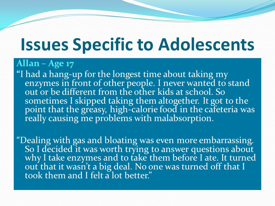 Issues Specific to Adolescents Allan – Age 17 I had a hang-up for the longest time about taking my enzymes in front of other people.