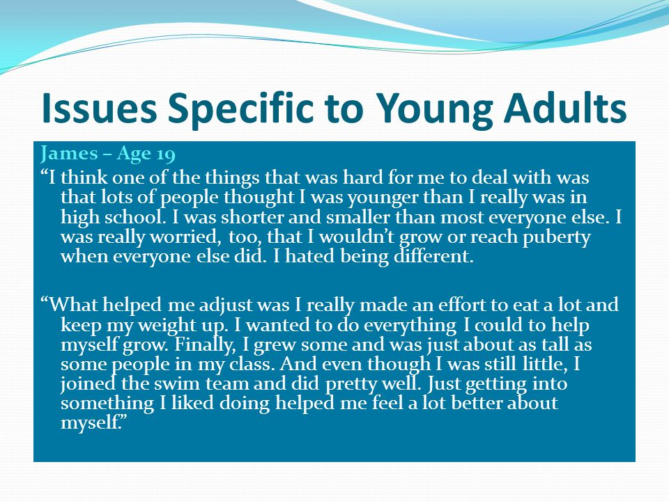 Issues Specific to Young Adults James – Age 19 I think one of the things that was hard for me to deal with was that lots of people thought I was younger than I really was in high school.
